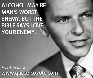 Worst quotes - Alcohol may be man's worst enemy, but the bible says love your enemy.