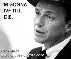 Gonna quotes - I'm gonna live till I die.
