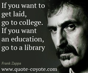 quotes - If you want to get laid, go to college. If you want an education, go to a library.