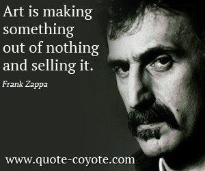 quotes - Art is making something out of nothing and selling it.