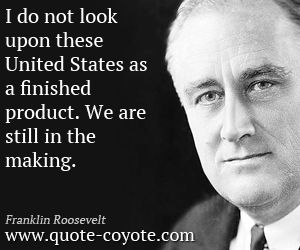 quotes - I do not look upon these United States as a finished product. We are still in the making.