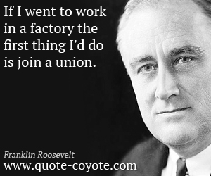 Thing quotes - If I went to work in a factory the first thing I'd do is join a union.