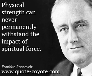 quotes - Physical strength can never permanently withstand the impact of spiritual force.