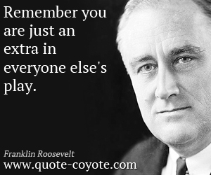 quotes - Remember you are just an extra in everyone else's play.