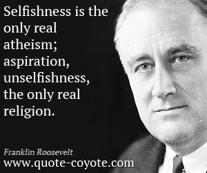 quotes - Selfishness is the only real atheism; aspiration, unselfishness, the only real religion.