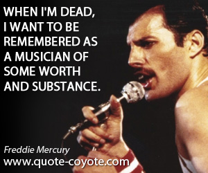 quotes - When I'm dead, I want to be remembered as a musician of some worth and substance.
