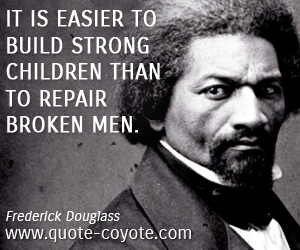 quotes - It is easier to build strong children than to repair broken men.