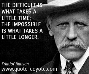 quotes - The difficult is what takes a little time; the impossible is what takes a little longer.