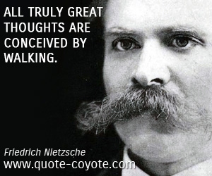 Great quotes - All truly great thoughts are conceived by walking.