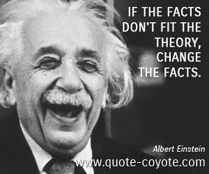 Change quotes - If the facts don't fit the theory, change the facts.