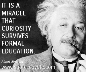 quotes - It is a miracle that curiosity survives formal education.