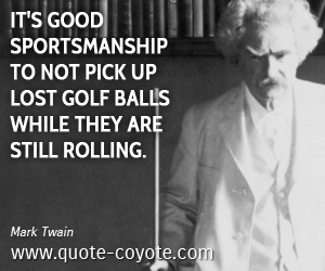 Up quotes - It's good sportsmanship to not pick up lost golf balls while they are still rolling.