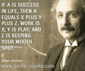 Success quotes - If A is success in life, then A equals x plus y plus z. Work is x; y is play; and z is keeping your mouth shut.