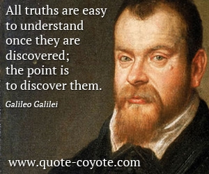 Easy quotes - All truths are easy to understand once they are discovered; the point is to discover them.