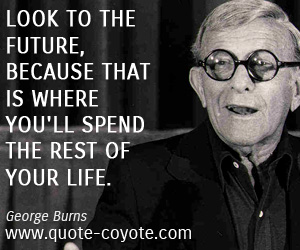 Wise quotes - Look to the future, because that is where you'll spend the rest of your life.