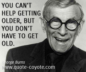 quotes - You can't help getting older, but you don't have to get old.