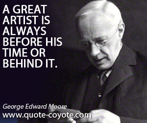 Always quotes - A great artist is always before his time or behind it.