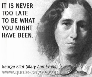 Late quotes - It is never too late to be what you might have been.