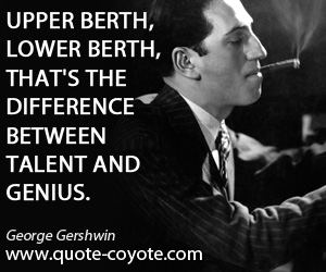 Talent quotes - Upper berth, lower berth, that's the difference between talent and genius.