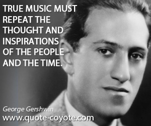 Inspiration quotes - True music must repeat the thought and inspirations of the people and the time.