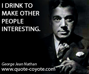 Interesting quotes - I drink to make other people interesting.