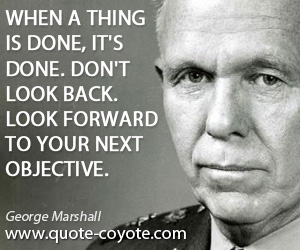 Back quotes - When a thing is done, it's done. Don't look back. Look forward to your next objective.