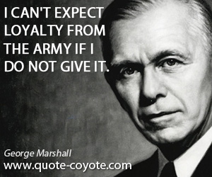 quotes - I can't expect loyalty from the army if I do not give it.