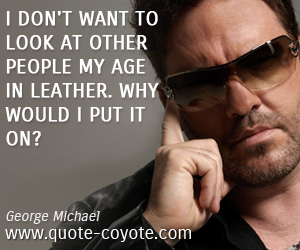 Leather quotes - I don't want to look at other people my age in leather. Why would I put it on?