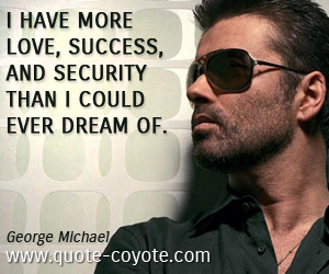Dream quotes - I have more love, success, and security than I could ever dream of.