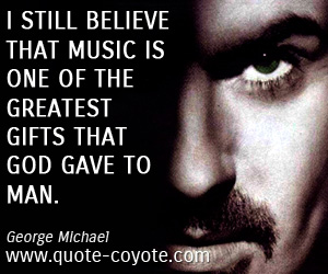Gift quotes - I still believe that music is one of the greatest gifts that God gave to man.
