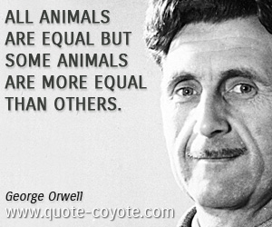 Animal quotes - All animals are equal but some animals are more equal than others.