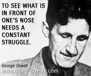 Struggle quotes - To see what is in front of one's nose needs a constant struggle.