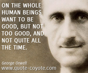 Good quotes - On the whole human beings want to be good, but not too good, and not quite all the time.