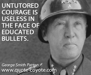 Useless quotes - Untutored courage is useless in the face of educated bullets.