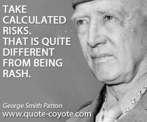 Take quotes - Take calculated risks. That is quite different from being rash.