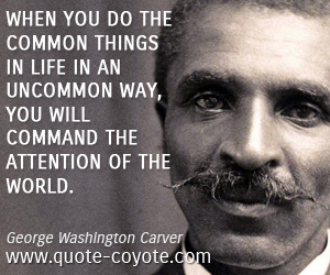 quotes - When you do the common things in life in an uncommon way, you will command the attention of the world.