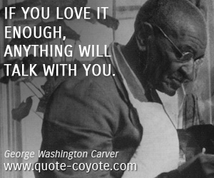 Enough quotes - If you love it enough, anything will talk with you.
