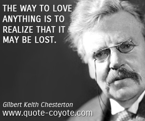 quotes - The way to love anything is to realize that it may be lost.