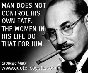 Life quotes - Man does not control his own fate. The women in his life do that for him.
