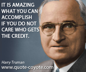 Amazing quotes - It is amazing what you can accomplish if you do not care who gets the credit.