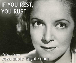 Fun quotes - If you rest, you rust.