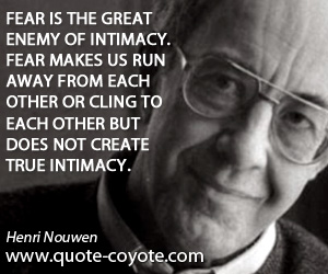Intimacy quotes - Fear is the great enemy of intimacy. Fear makes us run away from each other or cling to each other but does not create true intimacy.