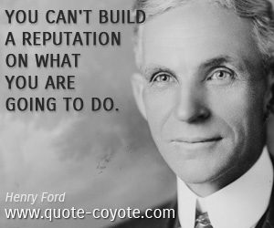 quotes - You can't build a reputation on what you are going to do.