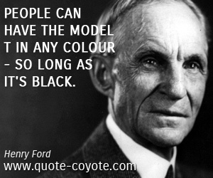 quotes - People can have the Model T in any colour - so long as it's black.