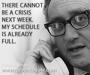 Week quotes - There cannot be a crisis next week. My schedule is already full.