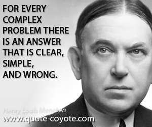 Simple quotes - For every complex problem there is an answer that is clear, simple, and wrong.