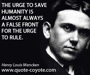 quotes - The urge to save humanity is almost always a false front for the urge to rule.