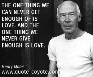 Enough quotes - The one thing we can never get enough of is love. And the one thing we never give enough is love.