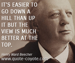 quotes - It's easier to go down a hill than up it but the view is much better at the top.