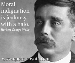 quotes - Moral indignation is jealousy with a halo.
